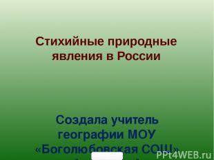Стихийные природные явления в России Создала учитель географии МОУ «Боголюбовска