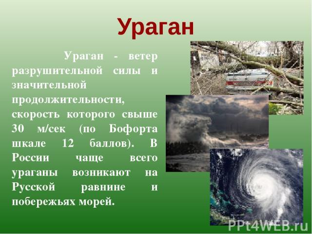 Ураган Ураган - ветер разрушительной силы и значительной продолжительности, скорость которого свыше 30 м/сек (по Бофорта шкале 12 баллов). В России чаще всего ураганы возникают на Русской равнине и побережьях морей.