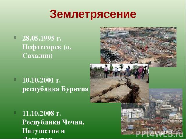 Землетрясение 28.05.1995 г. Нефтегорск (о. Сахалин) 10.10.2001 г. республика Бурятия 11.10.2008 г. Республики Чечня, Ингушетия и Дагестан