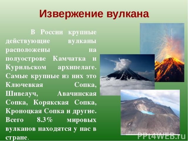 Извержение вулкана В России крупные действующие вулканы расположены на полуострове Камчатка и Курильском архипелаге. Самые крупные из них это Ключевкая Сопка, Шивелуч, Авачинская Сопка, Корякская Сопка, Кроноцкая Сопка и другие. Всего 8.3% мировых в…