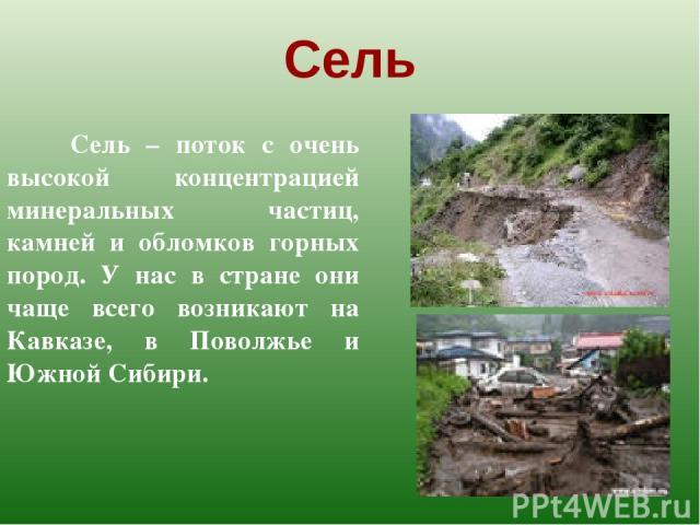 Сель Сель – поток с очень высокой концентрацией минеральных частиц, камней и обломков горных пород. У нас в стране они чаще всего возникают на Кавказе, в Поволжье и Южной Сибири.