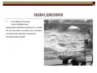наводнения Стихийные бедствия -катастрофические природные явления и процессы, а