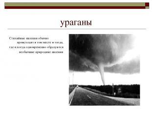 ураганы Стихийные явления обычно происходят в том месте и тогда, где и когда одн