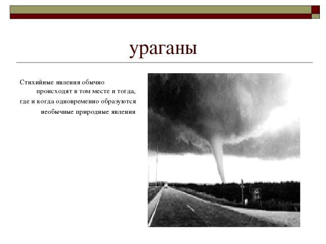 ураганы Стихийные явления обычно происходят в том месте и тогда, где и когда одновременно образуются необычные природные явления