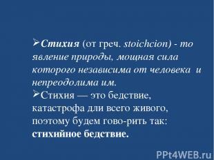 Стихия (от греч. stoichcion) - то явление природы, мощная сила которого независи
