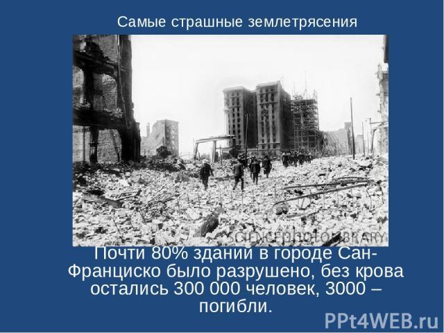 Самые страшные землетрясения Почти 80% зданий в городе Сан-Франциско было разрушено, без крова остались 300 000 человек, 3000 – погибли.