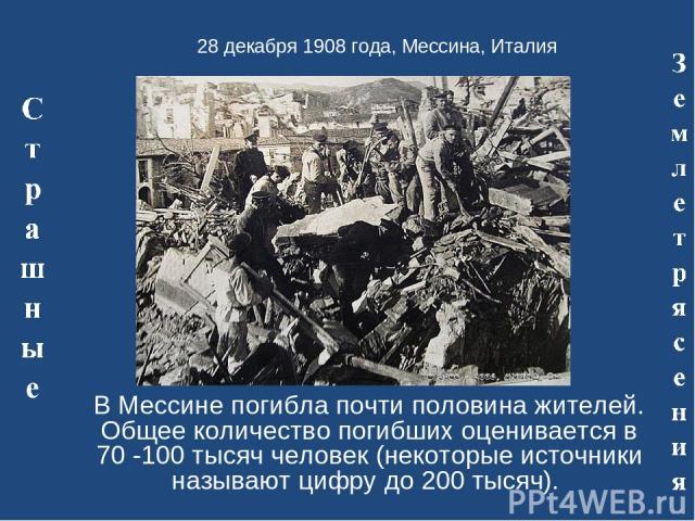 28 декабря 1908 года, Мессина, Италия В Мессине погибла почти половина жителей. Общее количество погибших оценивается в 70 -100 тысяч человек (некоторые источники называют цифру до 200 тысяч).