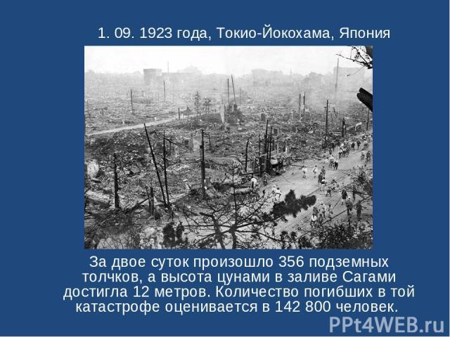 1. 09. 1923 года, Токио-Йокохама, Япония За двое суток произошло 356 подземных толчков, а высота цунами в заливе Сагами достигла 12 метров. Количество погибших в той катастрофе оценивается в 142 800 человек.
