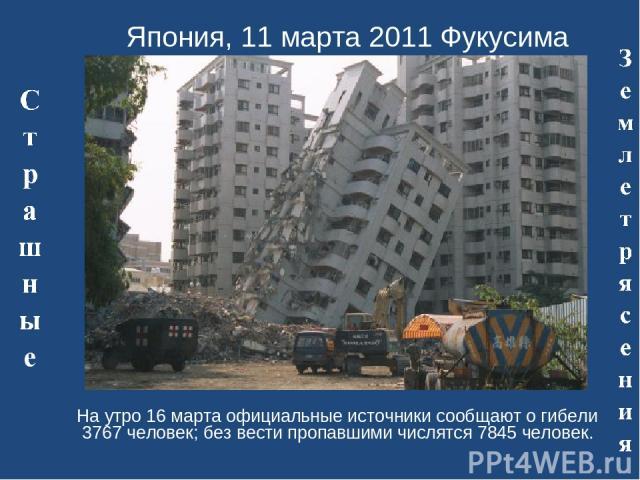 Япония, 11 марта 2011 Фукусима На утро 16 марта официальные источники сообщают о гибели 3767 человек; без вести пропавшими числятся 7845 человек.