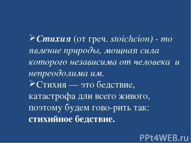 Стихия (от греч. stoichcion) - то явление природы, мощная сила которого независима от человека и непреодолима им. Стихия — это бедствие, катастрофа дли всего живого, поэтому будем гово рить так: стихийное бедствие.