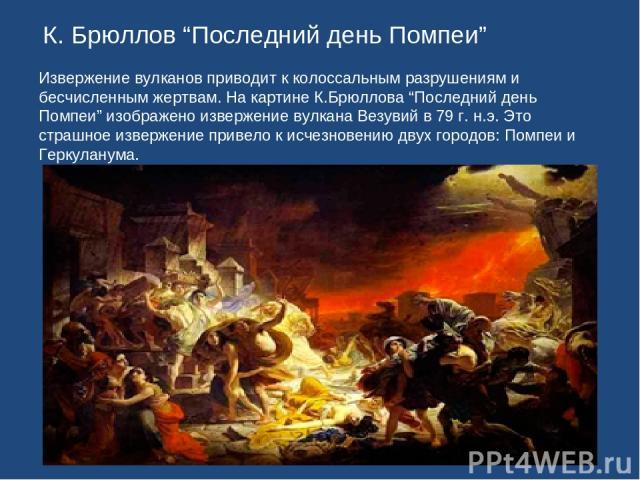 """К. Брюллов """"Последний день Помпеи"""" Извержение вулканов приводит к колоссальным разрушениям и бесчисленным жертвам. На картине К.Брюллова """"Последний день Помпеи"""" изображено извержение вулкана Везувий в 79 г. н.э. Это страшное извержение привело к исч…"""