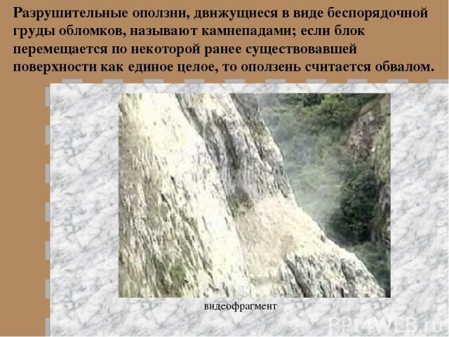 Разрушительные оползни, движущиеся в виде беспорядочной груды обломков, называют камнепадами; если блок перемещается по некоторой ранее существовавшей поверхности как единое целое, то оползень считается обвалом. видеофрагмент
