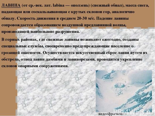 ЛАВИНА (от ср.-век. лат. labina — оползень) (снежный обвал), масса снега, падающая или соскальзывающая с крутых склонов гор, аналогично обвалу. Скорость движения в среднем 20-30 м/с. Падение лавины сопровождается образованием воздушной предлавинной …