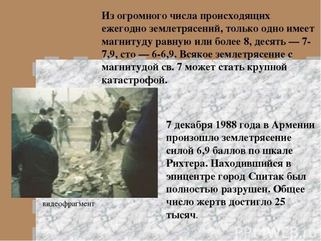 Из огромного числа происходящих ежегодно землетрясений, только одно имеет магнитуду равную или более 8, десять — 7-7,9, сто — 6-6,9. Всякое землетрясение с магнитудой св. 7 может стать крупной катастрофой. 7 декабря 1988 года в Армении произошло зем…