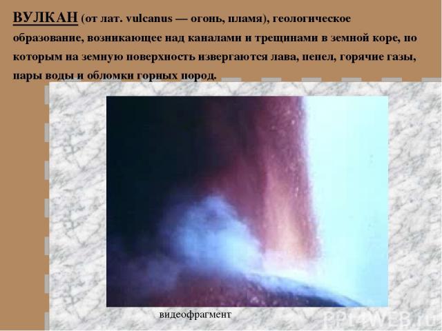 ВУЛКАН (от лат. vulcanus — огонь, пламя), геологическое образование, возникающее над каналами и трещинами в земной коре, по которым на земную поверхность извергаются лава, пепел, горячие газы, пары воды и обломки горных пород. видеофрагмент