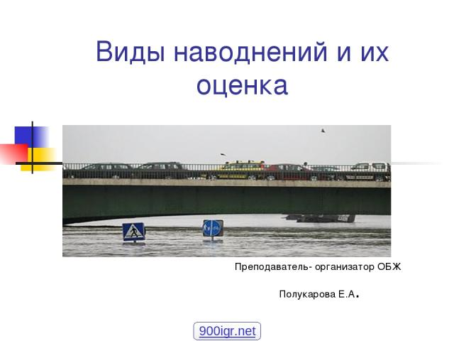Виды наводнений и их оценка Преподаватель- организатор ОБЖ Полукарова Е.А. 900igr.net