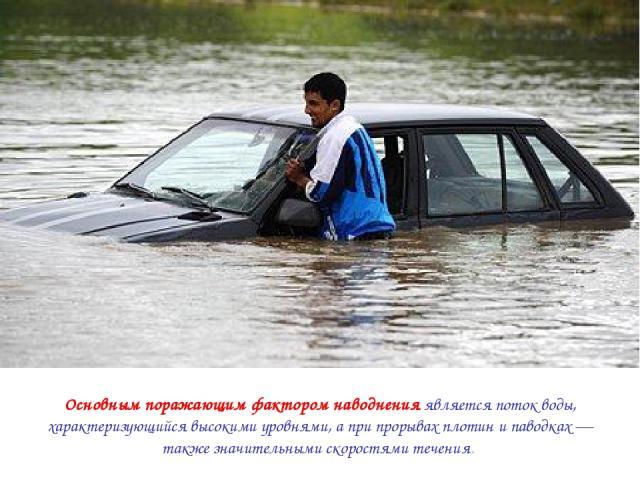 Основным поражающим фактором наводнения является поток воды, характеризующийся высокими уровнями, а при прорывах плотин и паводках — также значительными скоростями течения.