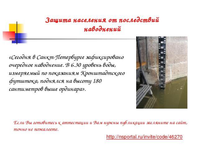 «Сегодня в Санкт-Петербурге зафиксировано очередное наводнение. В 6.30 уровень воды, измеряемый по показаниям Кронштадтского футштока, поднялся на высоту 180 сантиметров выше ординара». Защита населения от последствий наводнений http://nsportal.ru/i…