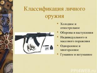 Классификация личного оружия Холодное и огнестрельное Обороны и наступления Инди