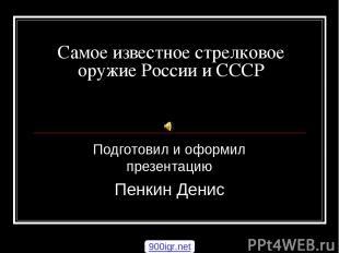 Самое известное стрелковое оружие России и СССР Подготовил и оформил презентацию