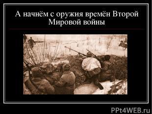 А начнём с оружия времён Второй Мировой войны