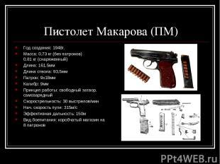 Пистолет Макарова (ПМ) Год создания: 1948г. Масса: 0,73 кг (без патронов) 0,81 к