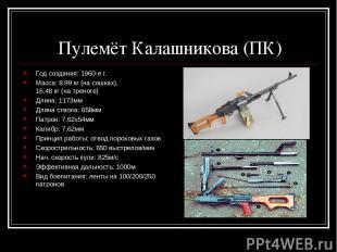 Пулемёт Калашникова (ПК) Год создания: 1960-е г. Масса: 8,99 кг (на сошках), 16,