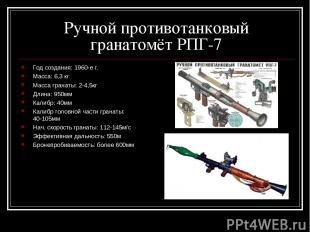 Ручной противотанковый гранатомёт РПГ-7 Год создания: 1960-е г. Масса: 6,3 кг Ма