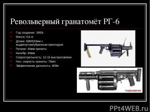 Револьверный гранатомёт РГ-6 Год создания: 1993г. Масса: 5,6 кг Длина: 680/520мм