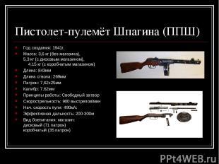 Пистолет-пулемёт Шпагина (ППШ) Год создания: 1941г. Масса: 3,6 кг (без магазина)
