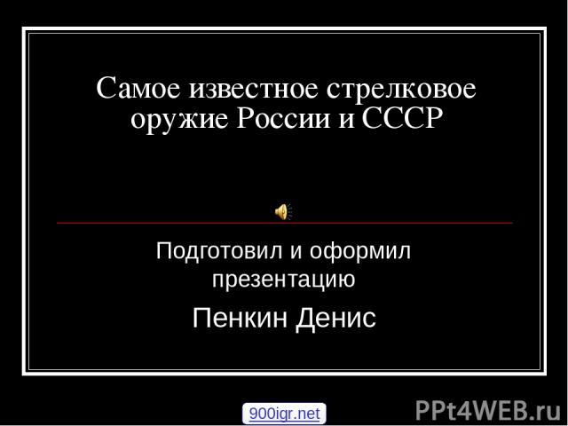 Самое известное стрелковое оружие России и СССР Подготовил и оформил презентацию Пенкин Денис 900igr.net