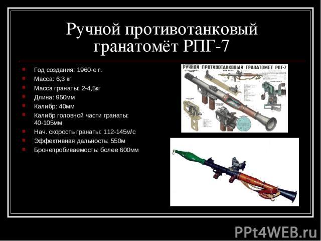 Ручной противотанковый гранатомёт РПГ-7 Год создания: 1960-е г. Масса: 6,3 кг Масса гранаты: 2-4,5кг Длина: 950мм Калибр: 40мм Калибр головной части гранаты: 40-105мм Нач. скорость гранаты: 112-145м/с Эффективная дальность: 550м Бронепробиваемость: …