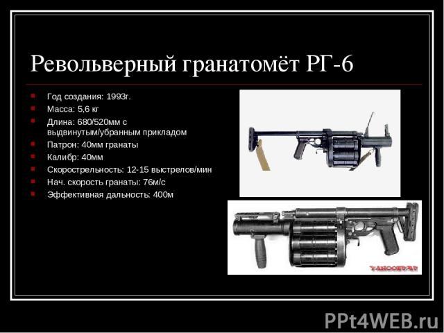 Револьверный гранатомёт РГ-6 Год создания: 1993г. Масса: 5,6 кг Длина: 680/520мм с выдвинутым/убранным прикладом Патрон: 40мм гранаты Калибр: 40мм Скорострельность: 12-15 выстрелов/мин Нач. скорость гранаты: 76м/с Эффективная дальность: 400м