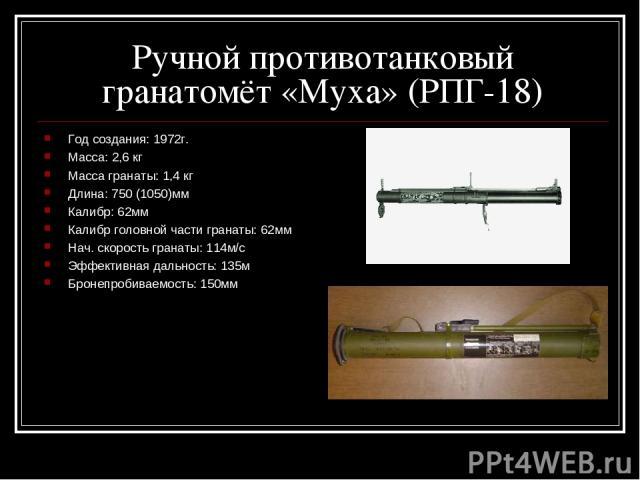 Ручной противотанковый гранатомёт «Муха» (РПГ-18) Год создания: 1972г. Масса: 2,6 кг Масса гранаты: 1,4 кг Длина: 750 (1050)мм Калибр: 62мм Калибр головной части гранаты: 62мм Нач. скорость гранаты: 114м/c Эффективная дальность: 135м Бронепробиваемо…