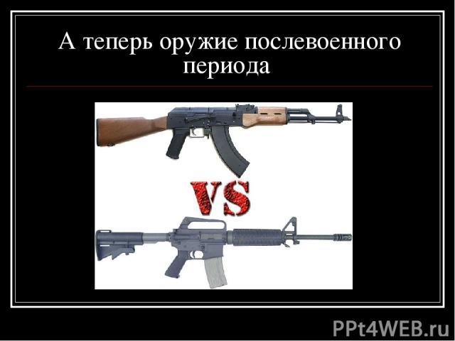 А теперь оружие послевоенного периода