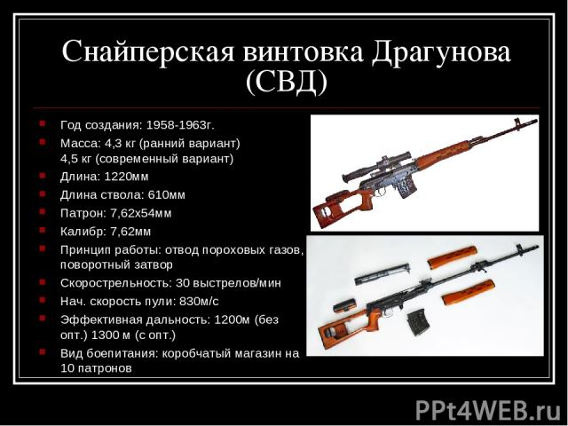 Снайперская винтовка Драгунова (СВД) Год создания: 1958-1963г. Масса: 4,3 кг (ранний вариант) 4,5 кг (современный вариант) Длина: 1220мм Длина ствола: 610мм Патрон: 7,62х54мм Калибр: 7,62мм Принцип работы: отвод пороховых газов, поворотный затвор Ск…