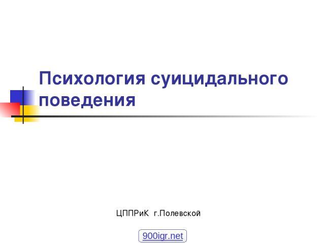 Психология суицидального поведения ЦППРиК г.Полевской 900igr.net