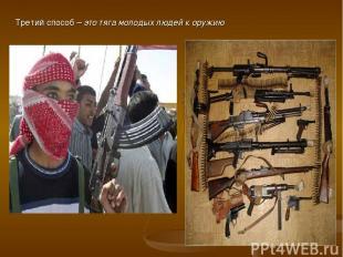 Третий способ – это тяга молодых людей к оружию