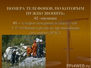 НОМЕРА ТЕЛЕФОНОВ, ПО КОТОРЫМ НУЖНО ЗВОНИТЬ: 02 -милиция 01 – телефон пожарных и