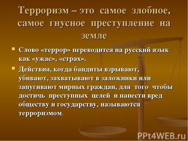 Терроризм – это самое злобное, самое гнусное преступление на земле Слово «террор» переводится на русский язык как «ужас», «страх». Действия, когда бандиты взрывают, убивают, захватывают в заложники или запугивают мирных граждан, для того чтобы дости…
