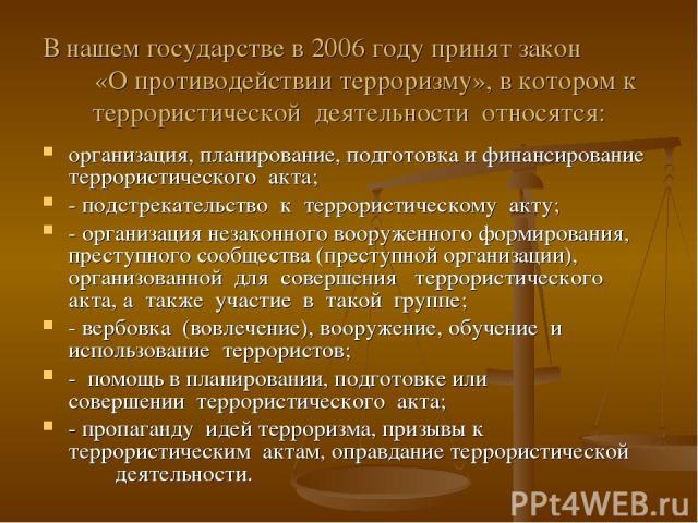 В нашем государстве в 2006 году принят закон «О противодействии терроризму», в котором к террористической деятельности относятся: организация, планирование, подготовка и финансирование террористического акта; - подстрекательство к террористическому …
