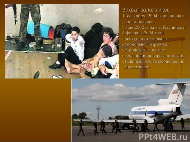 Захват заложников 1 сентября 2004 года школа в городе Беслане, 9 мая 2002 года в г. Каспийске 6 февраля 2004 года преступники взорвали самодельное взрывное устройство в вагоне электрички на перегоне между станциями «Автозаводская» и «Павелецкая»