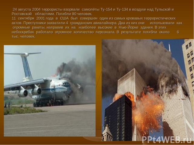 24 августа 2004 террористы взорвали самолёты Ту-154 и Ту-134 в воздухе над Тульской и Ростовской областями. Погибли 90 человек. 11 сентября 2001 года в США был совершен один из самых кровавых террористических актов. Преступники захватили 4 гражданск…