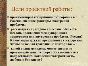 Цели проектной работы: проанализировать причины терроризма в России, внешние фак