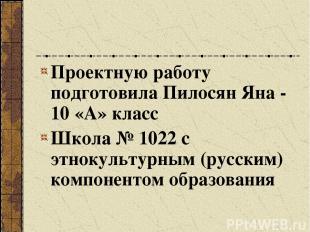 Проектную работу подготовила Пилосян Яна - 10 «А» класс Школа № 1022 с этнокульт