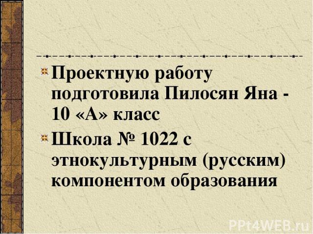 Проектную работу подготовила Пилосян Яна - 10 «А» класс Школа № 1022 с этнокультурным (русским) компонентом образования