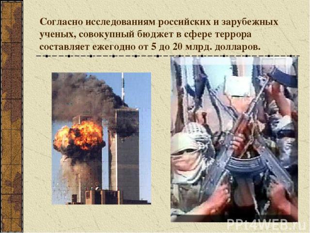 Согласно исследованиям российских и зарубежных ученых, совокупный бюджет в сфере террора составляет ежегодно от 5 до 20 млрд. долларов.