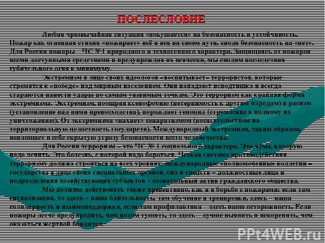 ПОСЛЕСЛОВИЕ Любая чрезвычайная ситуация «покушается» на безопасность и устойчивость. Пожар как огненная стихия «пожирает» всё и вся на своем пути, сводя безопасность на «нет». Для России пожары – ЧС №1 природного и техногенного характера. Защищаясь …