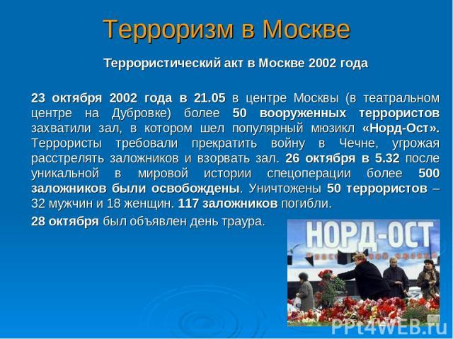 Терроризм в Москве Террористический акт в Москве 2002 года 23 октября 2002 года в 21.05 в центре Москвы (в театральном центре на Дубровке) более 50 вооруженных террористов захватили зал, в котором шел популярный мюзикл «Норд-Ост». Террористы требова…