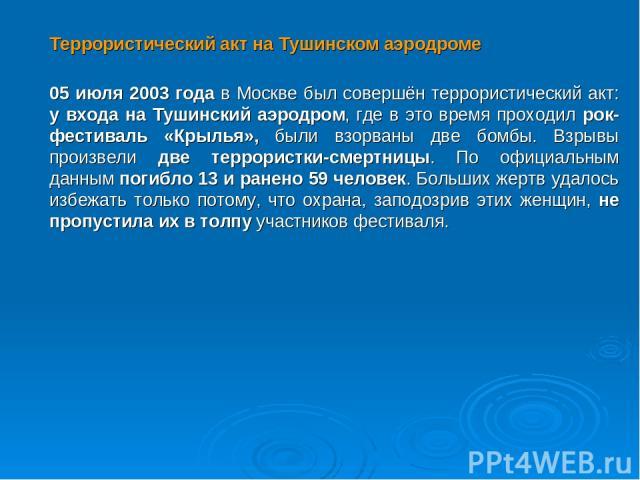 Террористический акт на Тушинском аэродроме 05 июля 2003 года в Москве был совершён террористический акт: у входа на Тушинский аэродром, где в это время проходил рок-фестиваль «Крылья», были взорваны две бомбы. Взрывы произвели две террористки-смерт…